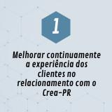 1. Melhorar continuamente a experiência dos clientes no relacionamento com o Crea-PR