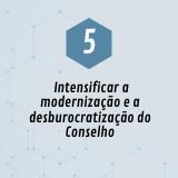 5. Intensificar a modernização e a desburocratização do Conselho