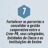 7. Fortalecer as parcerias e consolidar a gestão cooperativa entre o Crea-PR, seus colegiados, Entidades de Classe e as Instituições de Ensino