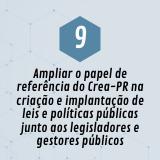 9. Ampliar o papel de referência do Crea-PR na criação e implantação de leis e políticas públicas junto aos legisladores e gestores públicos